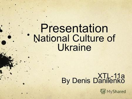 Presentation National Culture of Ukraine XTL-11a By Denis Danilenko.