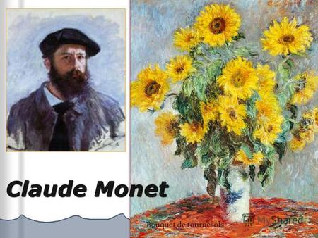 Claude Monet Bouquet de tournesols. Oscar-Claude Monet ( 1840,à Paris – 1926, à Giverny) Claude Monet est un peintre français lié au mouvement impressionniste.