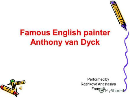 Famous English painter Anthony van Dyck Performed by Rozhkova Anastasіya Form 10.