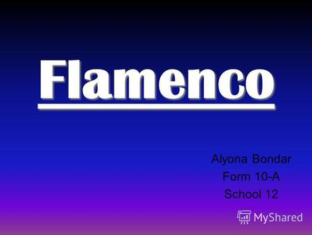 Flamenco Alyona Bondar Form 10-A School 12. Flamenco - Spanish music and dance typical of the Gypsy, or gitano.