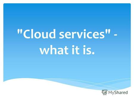Cloud services - what it is.. First of all – it is innovative online services. They provide an opportunity to use the enormous potential of the Internet.