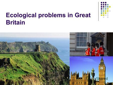 Ecological problems in Great Britain. The earth has music for those who listen. George Santayana.