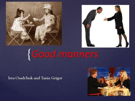 { Good manners lera Osadchuk and Tania Grigor. Each country has its own idea about good manners. Every day we meet different people and communicate with.