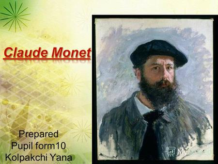 Prepared Pupil form10 Kolpakchi Yana. Oscar-Claude Monet (14.11.1840 – 5.121926) was a founder of French Impressionist painting and the most famous continuer.