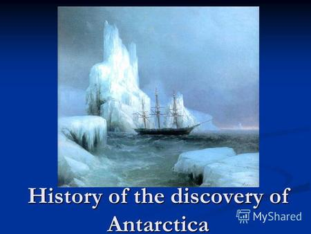 History of the discovery of Antarctica. The British considered the discoverer of the mainland of South James Cook in the period 1772 – 1775. After 50.