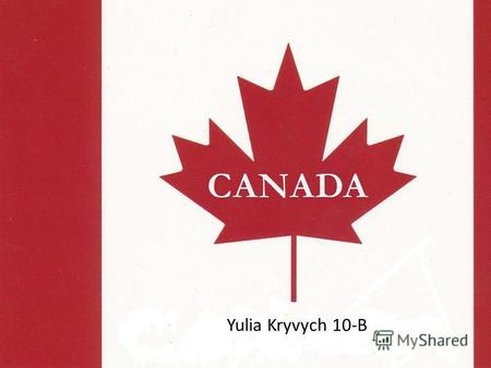 Yulia Kryvych 10-B. Canada is a North American country consisting of ten provinces and three territories. Located in the northern part of the continent,