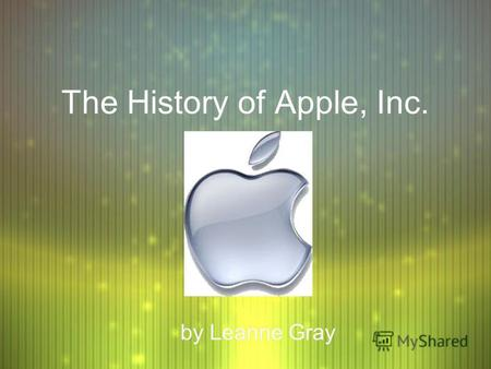 The History of Apple, Inc. by Leanne Gray. Why Apple? F Steve Jobs, Steve Wozniak, and Mike Markkula formed Apple Computer on April 1, 1976, after taking.