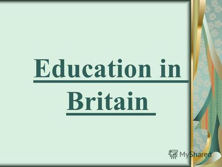 Education in Britain Schools Childhood the child is very short: in 4 years of age he had already started school time. In school, the child must be recorded.