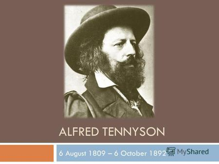 ALFRED TENNYSON 6 August 1809 – 6 October 1892. Alfred Tennyson, 1st Baron Tennyson, FRS was Poet Laureate of Great Britain and Ireland during much of.