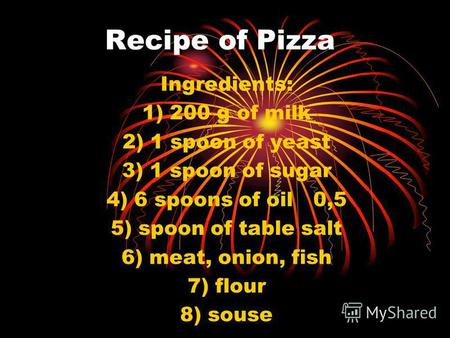 Recipe of Pizza Ingredients: 1) 200 g of milk 2) 1 spoon of yeast 3) 1 spoon of sugar 4) 6 spoons of oil 0,5 5) spoon of table salt 6) meat, onion, fish.