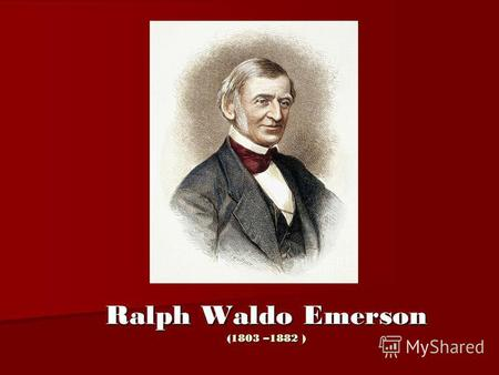Ralph Waldo Emerson (1803 –1882 ). Emerson was born in Boston, Massachusetts on May 25, 1803, son of Ruth Haskins and the Rev. Ralph Waldo was the second.
