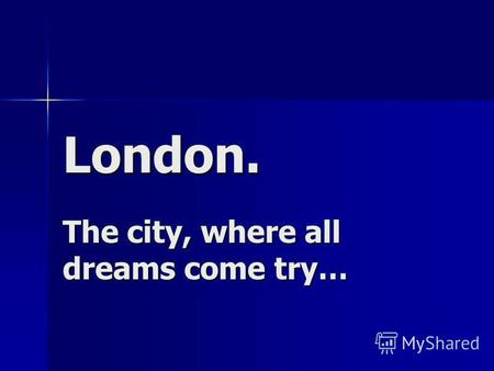 London. The city, where all dreams come try…. My dear friends! On this autumn holidays I was in London. London is the capital city of England and of the.
