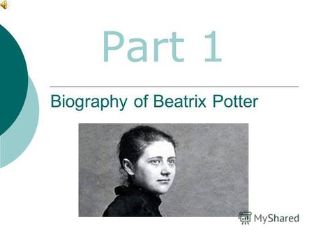 Biography of Beatrix Potter Part 1. Helen Beatrix Potter born on 28 of July in 1866, London. She was an English children's writer and illustrator.