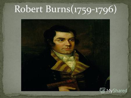 Robert Burns(1759-1796). Robert Burns (25 January 1759 – 21 July 1796) was a Scottish poet and lyricist. He is widely regarded as the national poet of.
