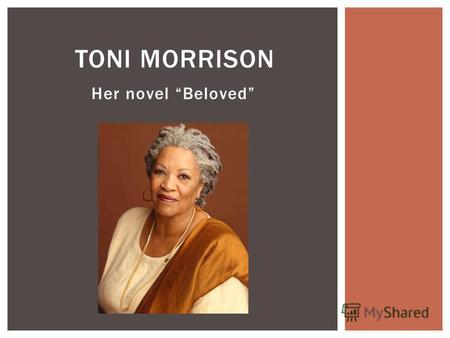 Her novel Beloved TONI MORRISON. Toni Morrison is a Nobel Prize- and Pulitzer Prize-winning American novelist. Among her best known novels are The Bluest.