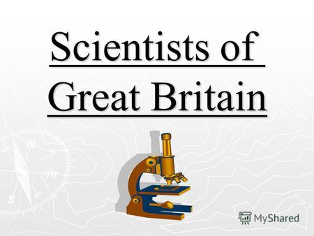 Scientists of Great Britain Isaac Newton Isaac Newton one of the greatest men in the history of science was born in a little village in the middle of.