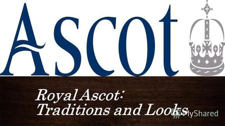Royal Ascot: Traditions and Looks ПОДЗАГОЛОВОКROYAL ASCOT: TADITIONS AND LOOKS.