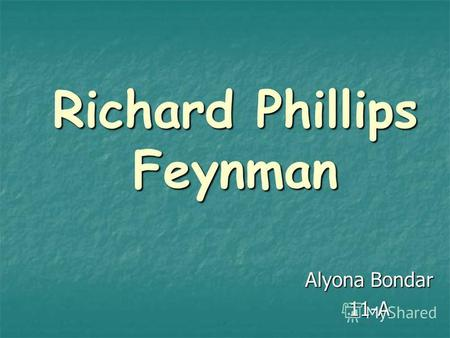 Richard Phillips Feynman Alyona Bondar 11-A. American theoretical physicist who was probably the most brilliant, influential, and iconoclastic figure.