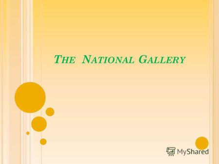 T HE N ATIONAL G ALLERY. The National Gallery is an art museum on Trafalgar Square in London.