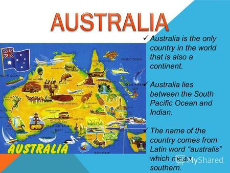 Australia is the only country in the world that is also a continent. Australia lies between the South Pacific Ocean and Indian. The name of the country.