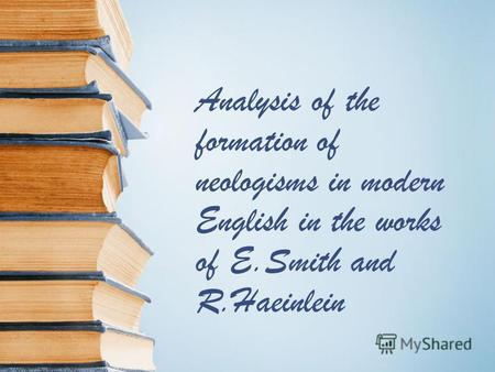 Analysis of the formation of neologisms in modern English in the works of E.Smith and R.Haeinlein.