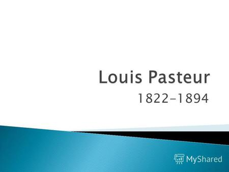 1822-1894 Louis Pasteur was born in the French Jura in 1822. He studied at the college in Arbois, where he was the youngest student. Here he was interested.
