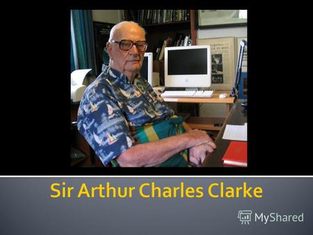 Sir Arthur Charles Clarke was a British science fiction writer and inventor, and futurist. He is famous for his short stories and novels.