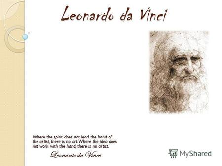 Leonardo da Vinci Where the spirit does not lead the hand of the artist, there is no art. Where the idea does not work with the hand, there is no artist.