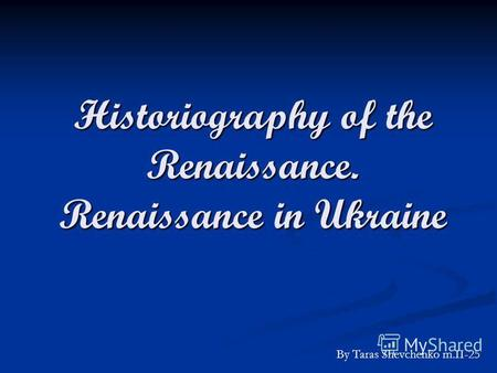 Historiography of the Renaissance. Renaissance in Ukraine By Taras Shevchenko m.II-25.