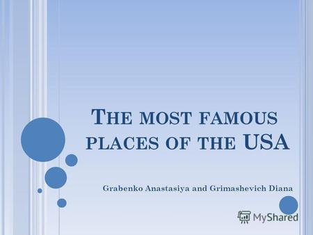 T HE MOST FAMOUS PLACES OF THE USA Grabenko Anastasiya and Grimashevich Diana.