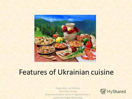 Features of Ukrainian cuisine Prepared by: Inna Mazhara 11A student of class Belozersky secondary school I-III degrees number 2 named after Bogdan Khmelnitsky.