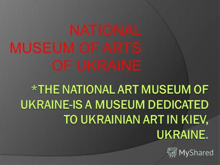 NATIONAL MUSEUM OF ARTS OF UKRAINE. The National Art Museum of Ukraine Established -1898 Location- 6Grushevskogo St. Kiev, Ukraine Director- Mariia Zadorozhna.