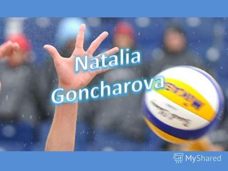 Natalia Goncharova - Ukrainian and Russian volleyball player, a striker, a player of team Russia, world champion in 2010. Honored Master of Sports of.