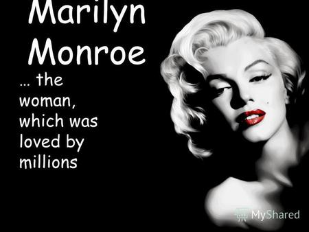 Marilyn Monroe … the woman, which was loved by millions.