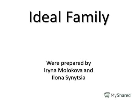 Ideal Family Were prepared by Iryna Molokova and Ilona Synytsia.