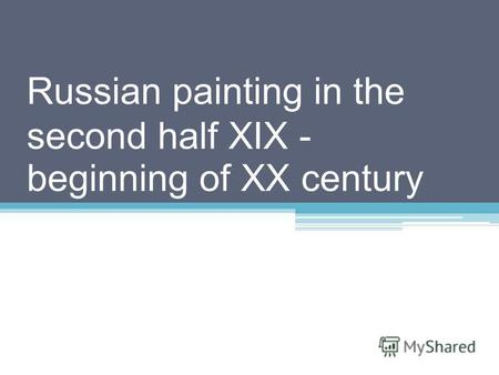 Russian painting in the second half XIX - beginning of XX century.