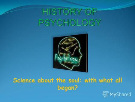 Science about the soul: with what all began?. Psychology in the Antiquity Today, psychology is largely defined as the study of behavior and mental processes.