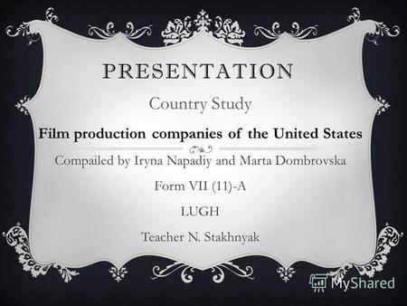 PRESENTATION Country Study Film production companies of the United States Compailed by Iryna Napadiy and Marta Dombrovska Form VII (11)-A LUGH Teacher.