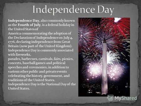 Independence Day, also commonly known as the Fourth of July, is a federal holiday in the United States of America commemorating the adoption of the Declaration.
