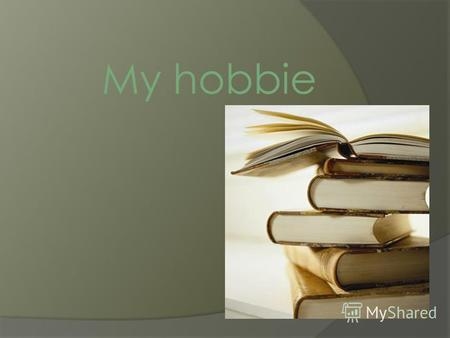 My hobbie My hobby is reading. Reading is one of the best hobbies for me.