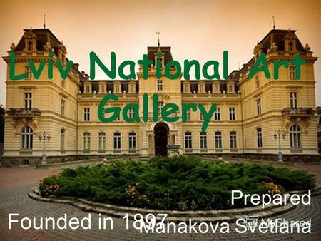 Lviv National Art Gallery Prepared Manakova Svetlana Founded in 1897.