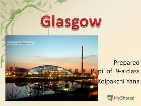 Prepared Pupil of 9-a class Kolpakchi Yana. is the largest city in Scotland and third largest in the United Kingdom. The city is situated on the River.