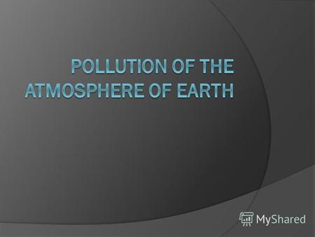 Pollution of the atmosphere of Earth bringing in atmospheric air new uncharacteristic for it physical, chemical and biological substances or change of.