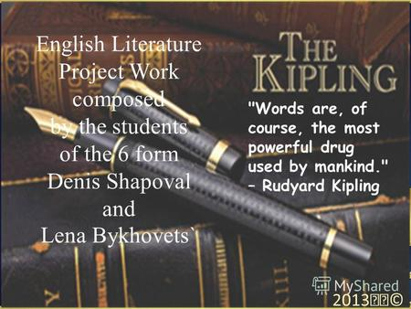 English Literature Project Work composed by the students of the 6 form Denis Shapoval and Lena Bykhovets` 2013© Words are, of course, the most powerful.