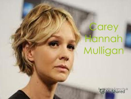 Carey Hannah Mulligan By Marina Samchuk. Birth name: Carey Hannah Mulligan Birth: May 28, 1985 London, England Citizenship: UK Occupation: actress Husband: