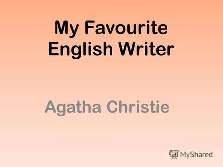 My Favourite English Writer Agatha Christie. Agatha Christie was born at Torquay, Devonshire. She was educated at home and took singing lessons in Paris.