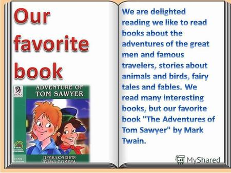 We liked the book about Tom Sawyer, because he was always bright and full of ideas. Tom teaches us to be generous, kind and brave. It also teaches us.