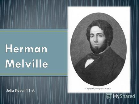 Julia Koval 11-A. Herman Melville was an American author born on August 1, 1819 in New York. The author penned many books and later in life wrote poetry.