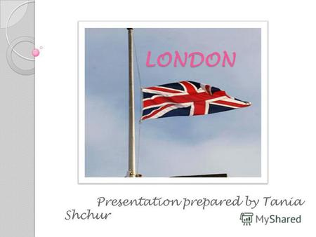 LONDON LONDON Presentation prepared by Tania Shchur.