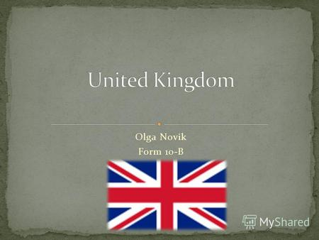 Olga Novik Form 10-B. The United Kingdom of Great Britain and Northern Ireland commonly known as the United Kingdom (UK) or Britain. The UK consists of.